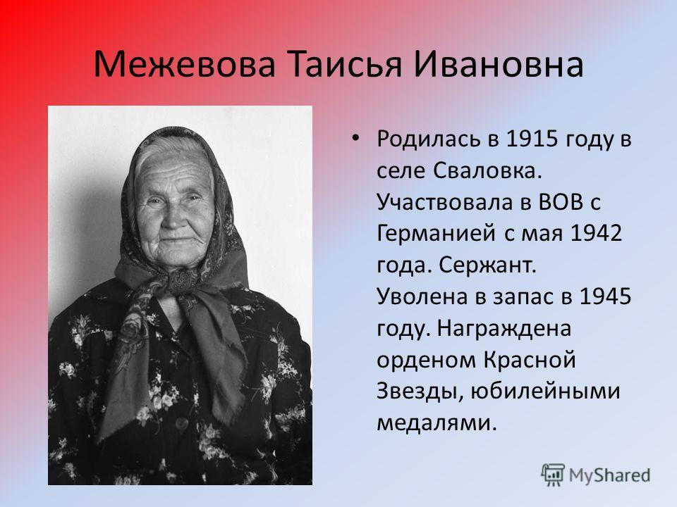 Межевова Таисья Ивановна Родилась в 1915 году в селе Сваловка. Участвовала в ВОВ с Германией с мая 1942 года. Сержант. Уволена в запас в 1945 году. Награждена орденом Красной Звезды, юбилейными медалями.