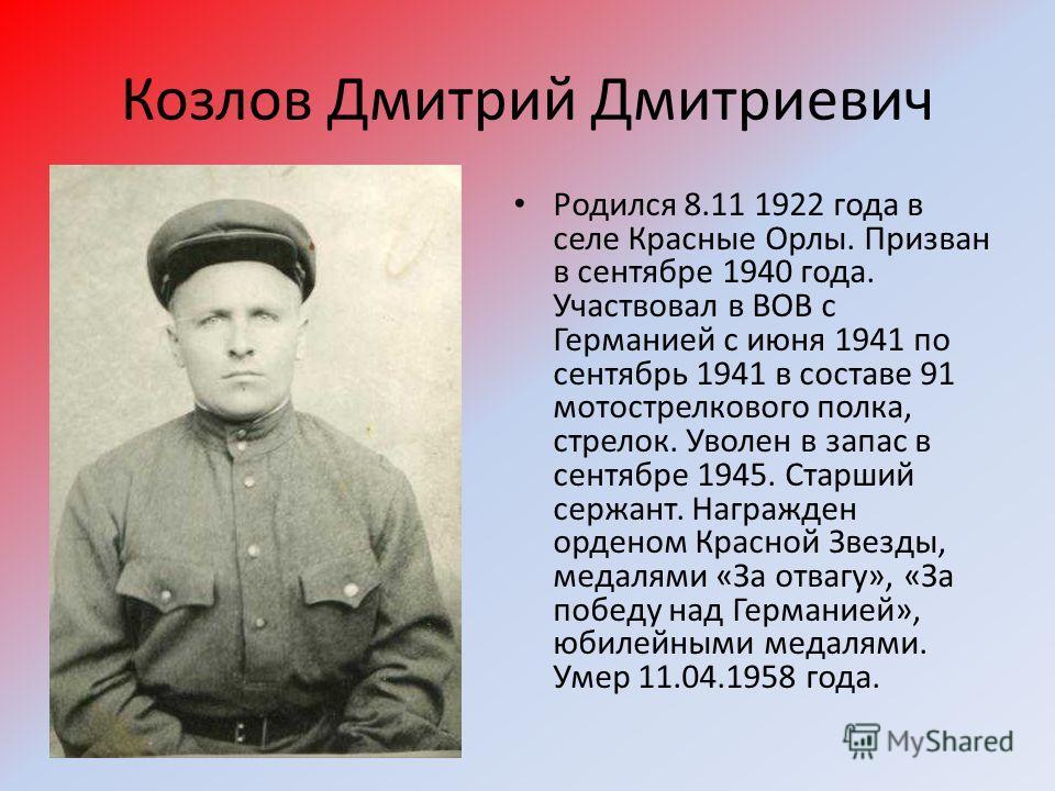 Козлов Дмитрий Дмитриевич Родился 8.11 1922 года в селе Красные Орлы. Призван в сентябре 1940 года. Участвовал в ВОВ с Германией с июня 1941 по сентябрь 1941 в составе 91 мотострелкового полка, стрелок. Уволен в запас в сентябре 1945. Старший сержант