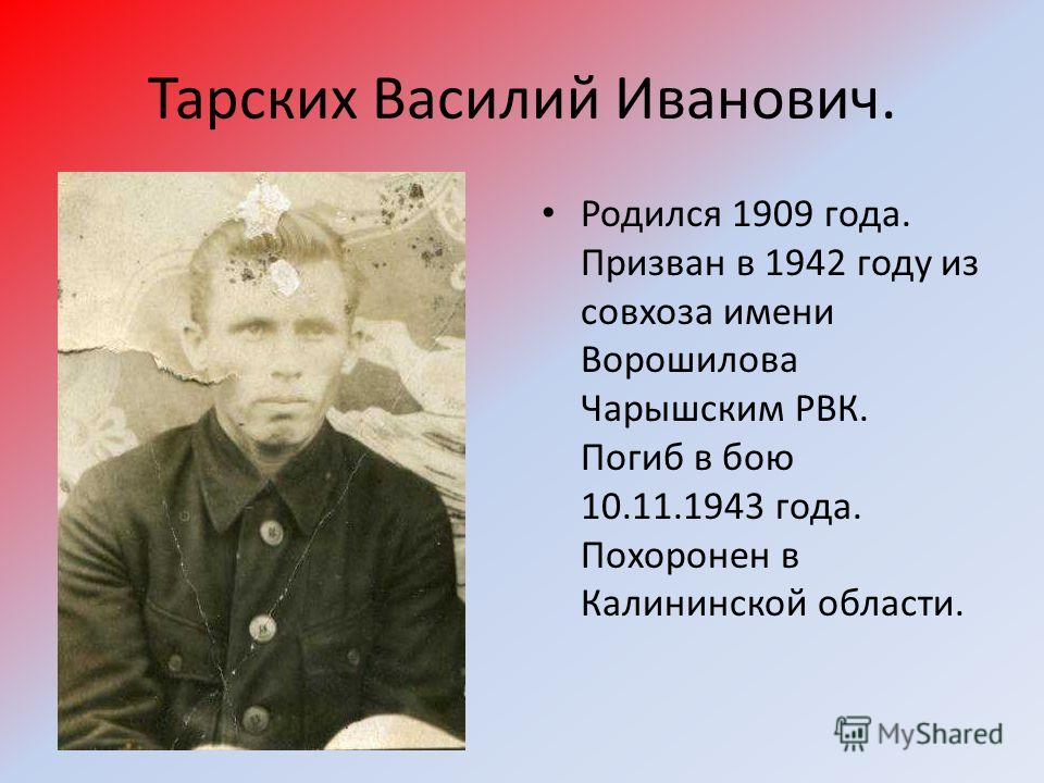 Тарских Василий Иванович. Родился 1909 года. Призван в 1942 году из совхоза имени Ворошилова Чарышским РВК. Погиб в бою 10.11.1943 года. Похоронен в Калининской области.
