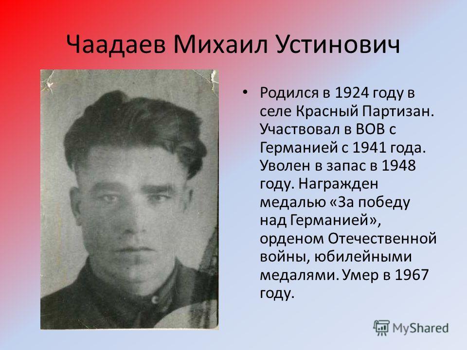 Чаадаев Михаил Устинович Родился в 1924 году в селе Красный Партизан. Участвовал в ВОВ с Германией с 1941 года. Уволен в запас в 1948 году. Награжден медалью «За победу над Германией», орденом Отечественной войны, юбилейными медалями. Умер в 1967 год