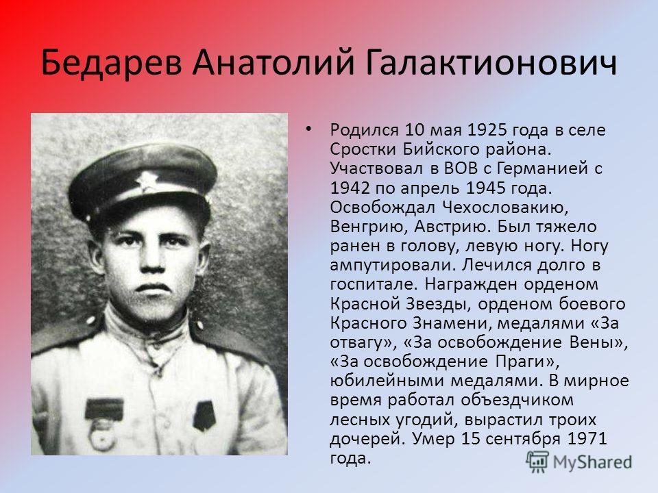 Бедарев Анатолий Галактионович Родился 10 мая 1925 года в селе Сростки Бийского района. Участвовал в ВОВ с Германией с 1942 по апрель 1945 года. Освобождал Чехословакию, Венгрию, Австрию. Был тяжело ранен в голову, левую ногу. Ногу ампутировали. Лечи