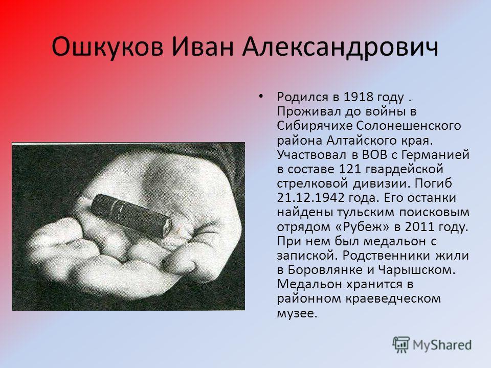 Ошкуков Иван Александрович Родился в 1918 году. Проживал до войны в Сибирячихе Солонешенского района Алтайского края. Участвовал в ВОВ с Германией в составе 121 гвардейской стрелковой дивизии. Погиб 21.12.1942 года. Его останки найдены тульским поиск