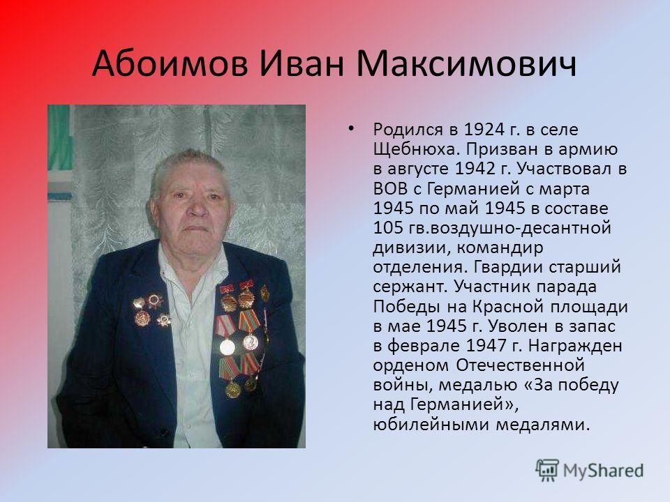 Абоимов Иван Максимович Родился в 1924 г. в селе Щебнюха. Призван в армию в августе 1942 г. Участвовал в ВОВ с Германией с марта 1945 по май 1945 в составе 105 гв.воздушно-десантной дивизии, командир отделения. Гвардии старший сержант. Участник парад