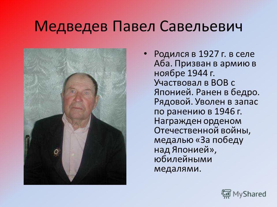 Медведев Павел Савельевич Родился в 1927 г. в селе Аба. Призван в армию в ноябре 1944 г. Участвовал в ВОВ с Японией. Ранен в бедро. Рядовой. Уволен в запас по ранению в 1946 г. Награжден орденом Отечественной войны, медалью «За победу над Японией», ю