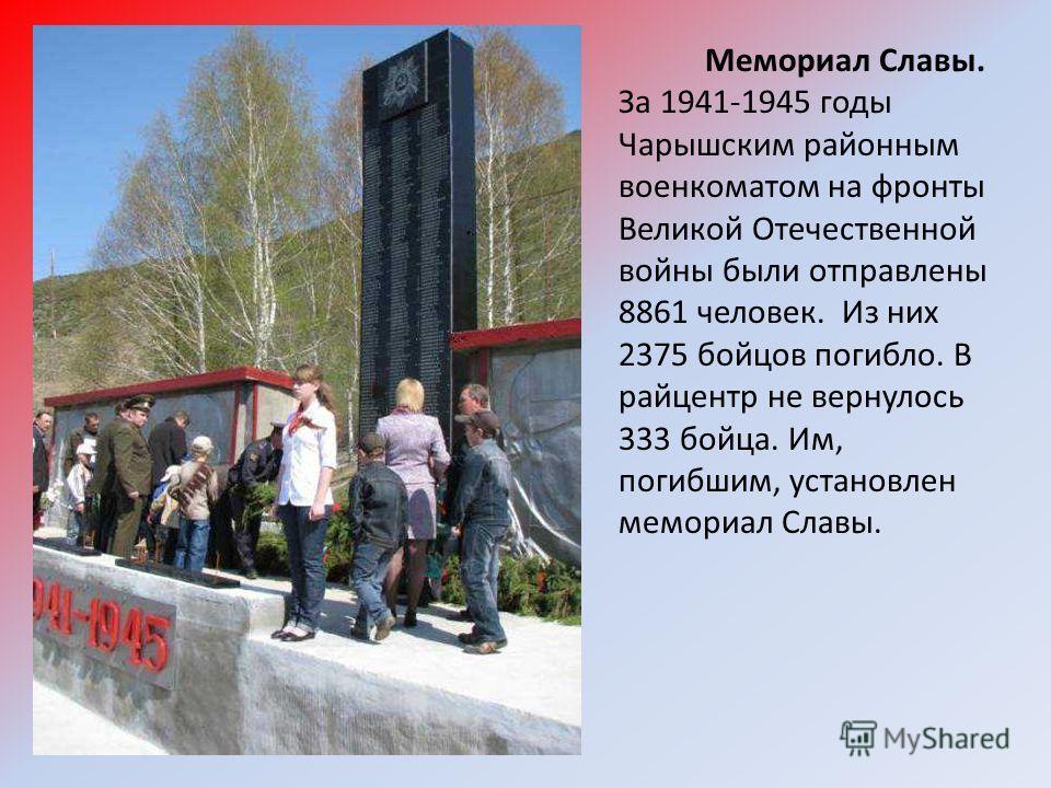 Мемориал Славы. За 1941-1945 годы Чарышским районным военкоматом на фронты Великой Отечественной войны были отправлены 8861 человек. Из них 2375 бойцов погибло. В райцентр не вернулось 333 бойца. Им, погибшим, установлен мемориал Славы.