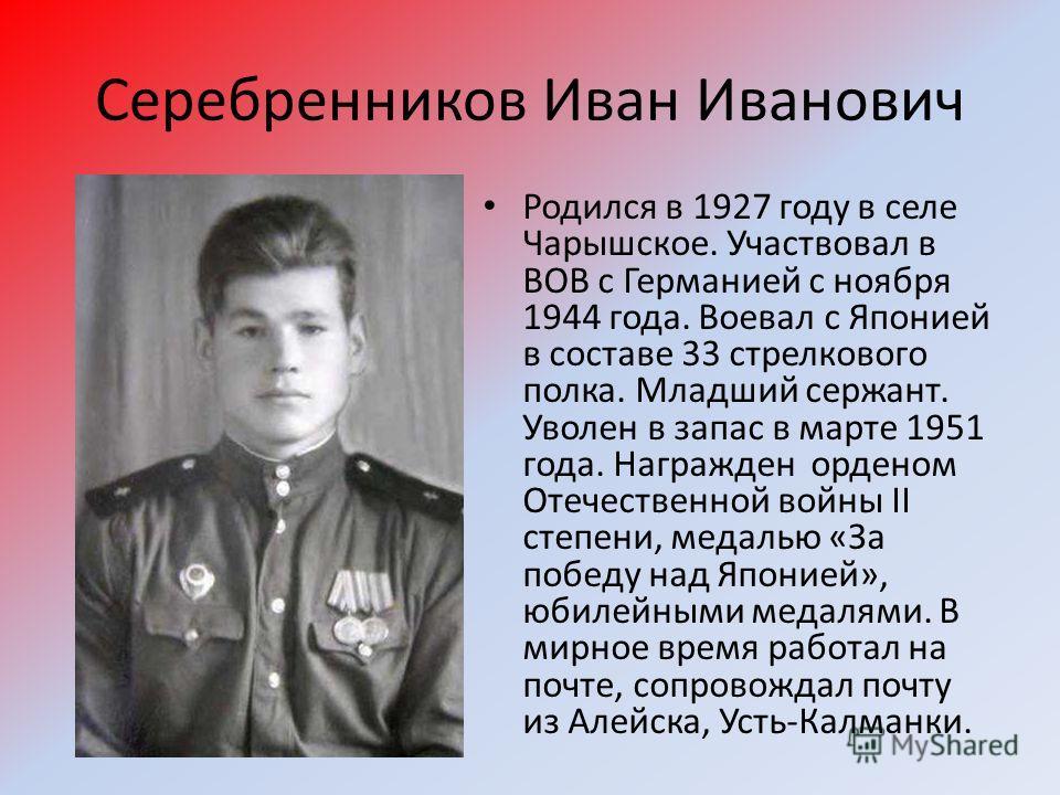 Серебренников Иван Иванович Родился в 1927 году в селе Чарышское. Участвовал в ВОВ с Германией с ноября 1944 года. Воевал с Японией в составе 33 стрелкового полка. Младший сержант. Уволен в запас в марте 1951 года. Награжден орденом Отечественной вой
