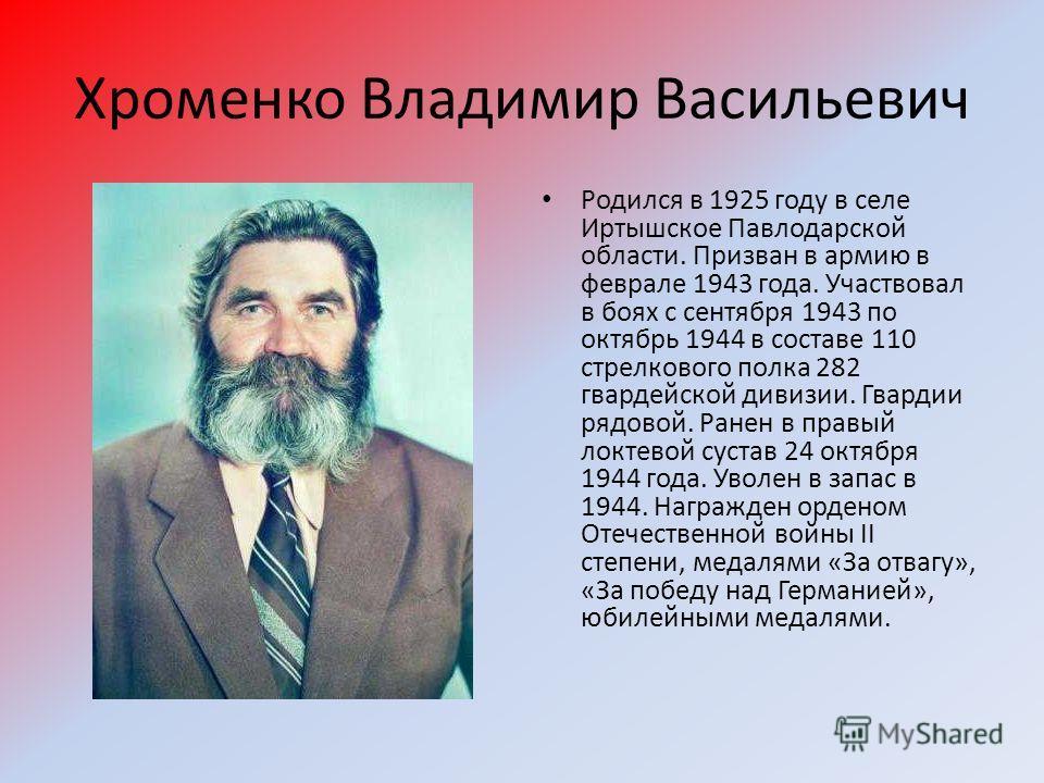 Хроменко Владимир Васильевич Родился в 1925 году в селе Иртышское Павлодарской области. Призван в армию в феврале 1943 года. Участвовал в боях с сентября 1943 по октябрь 1944 в составе 110 стрелкового полка 282 гвардейской дивизии. Гвардии рядовой. Р