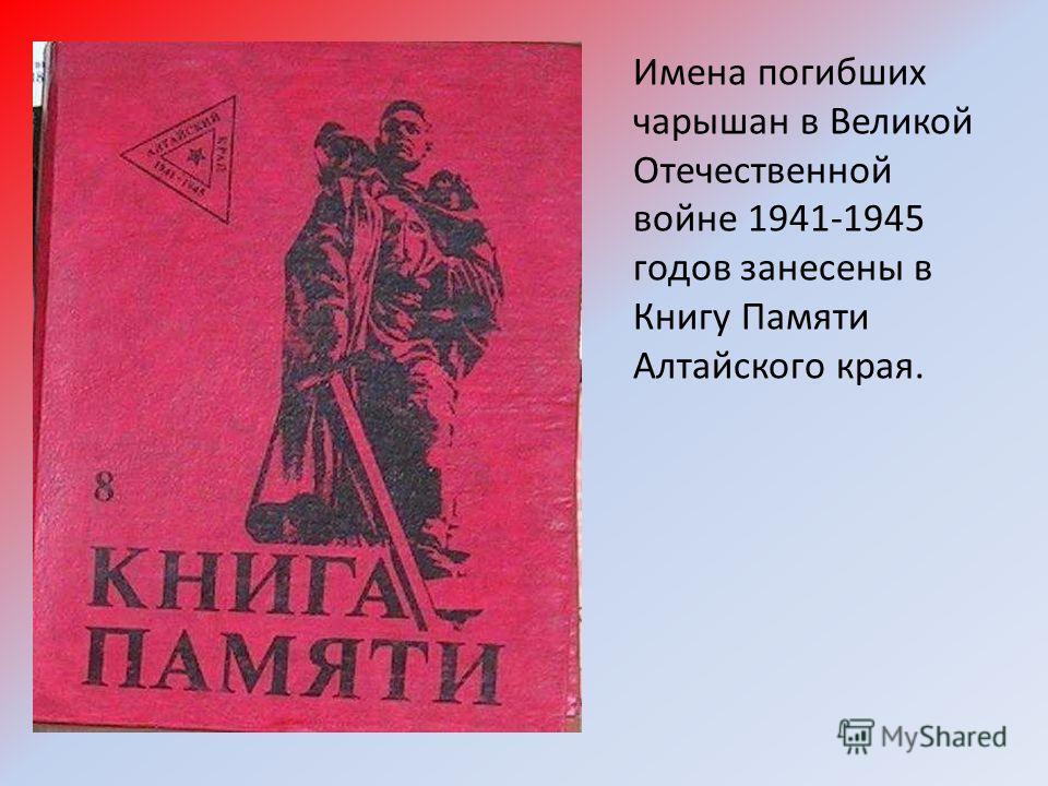 Имена погибших чарышан в Великой Отечественной войне 1941-1945 годов занесены в Книгу Памяти Алтайского края.
