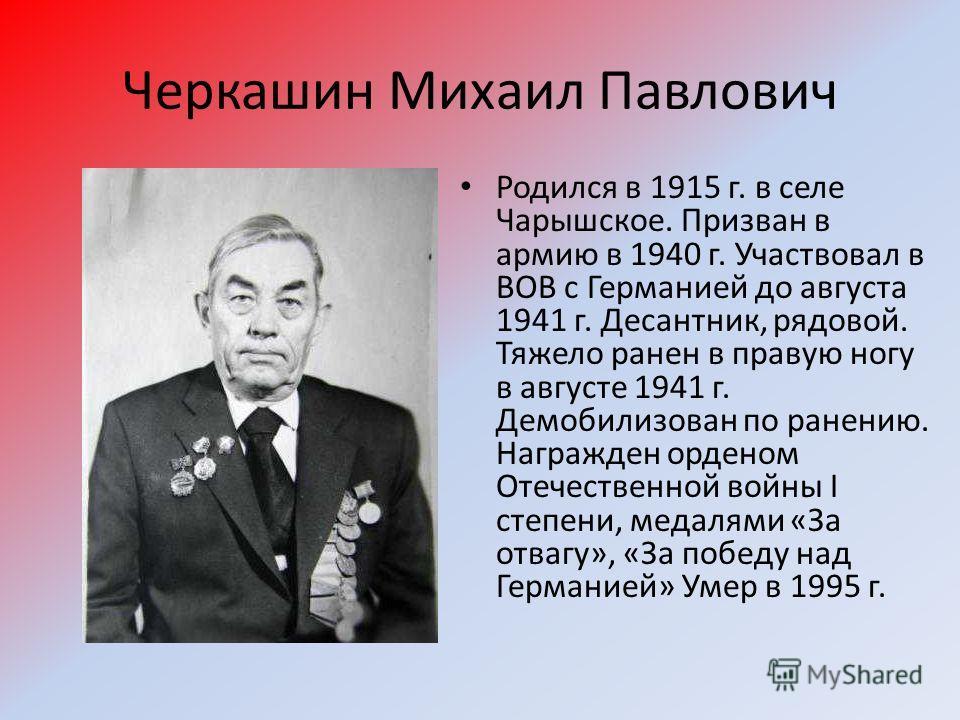 Черкашин Михаил Павлович Родился в 1915 г. в селе Чарышское. Призван в армию в 1940 г. Участвовал в ВОВ с Германией до августа 1941 г. Десантник, рядовой. Тяжело ранен в правую ногу в августе 1941 г. Демобилизован по ранению. Награжден орденом Отечес