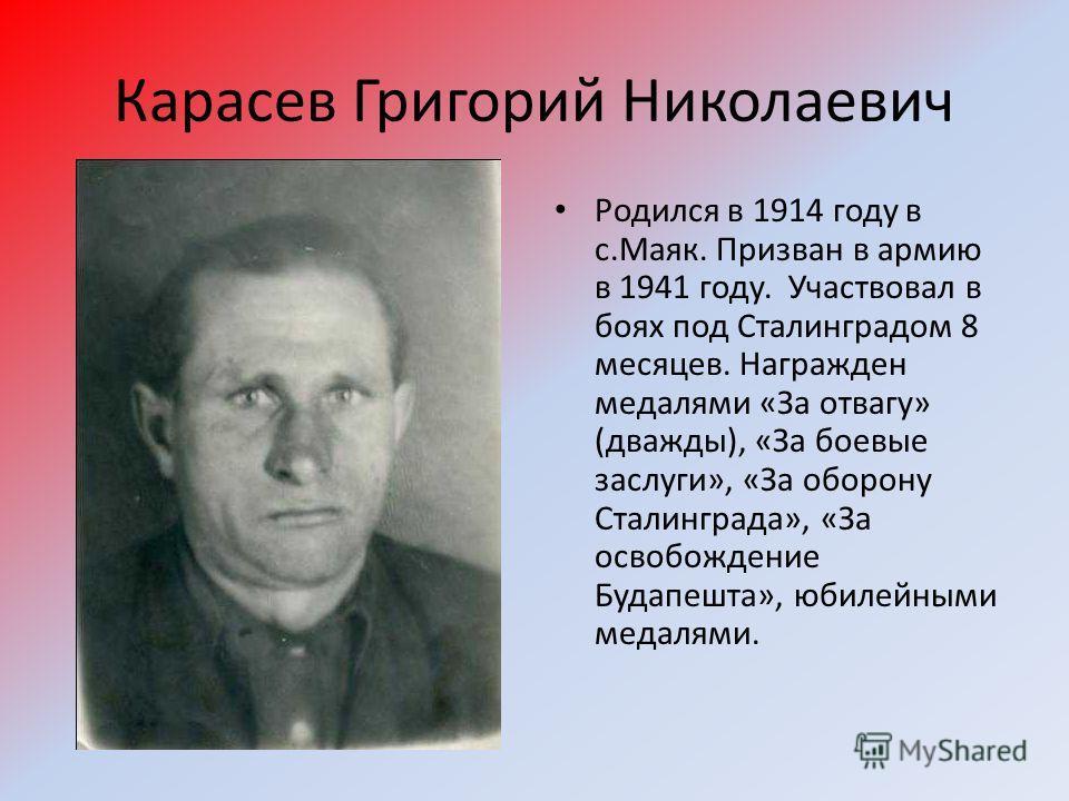 Карасев Григорий Николаевич Родился в 1914 году в с.Маяк. Призван в армию в 1941 году. Участвовал в боях под Сталинградом 8 месяцев. Награжден медалями «За отвагу» (дважды), «За боевые заслуги», «За оборону Сталинграда», «За освобождение Будапешта»,