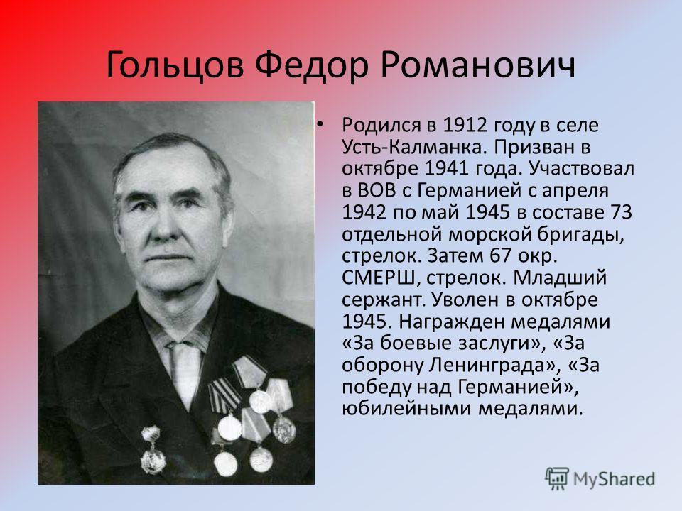 Гольцов Федор Романович Родился в 1912 году в селе Усть-Калманка. Призван в октябре 1941 года. Участвовал в ВОВ с Германией с апреля 1942 по май 1945 в составе 73 отдельной морской бригады, стрелок. Затем 67 окр. СМЕРШ, стрелок. Младший сержант. Увол
