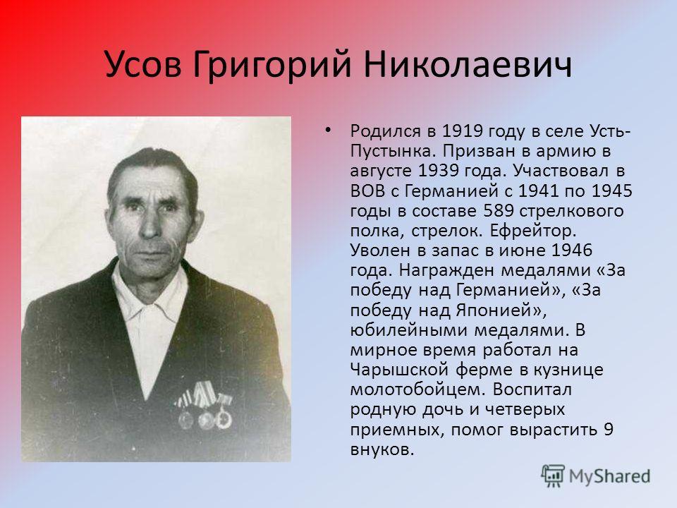 Усов Григорий Николаевич Родился в 1919 году в селе Усть- Пустынка. Призван в армию в августе 1939 года. Участвовал в ВОВ с Германией с 1941 по 1945 годы в составе 589 стрелкового полка, стрелок. Ефрейтор. Уволен в запас в июне 1946 года. Награжден м