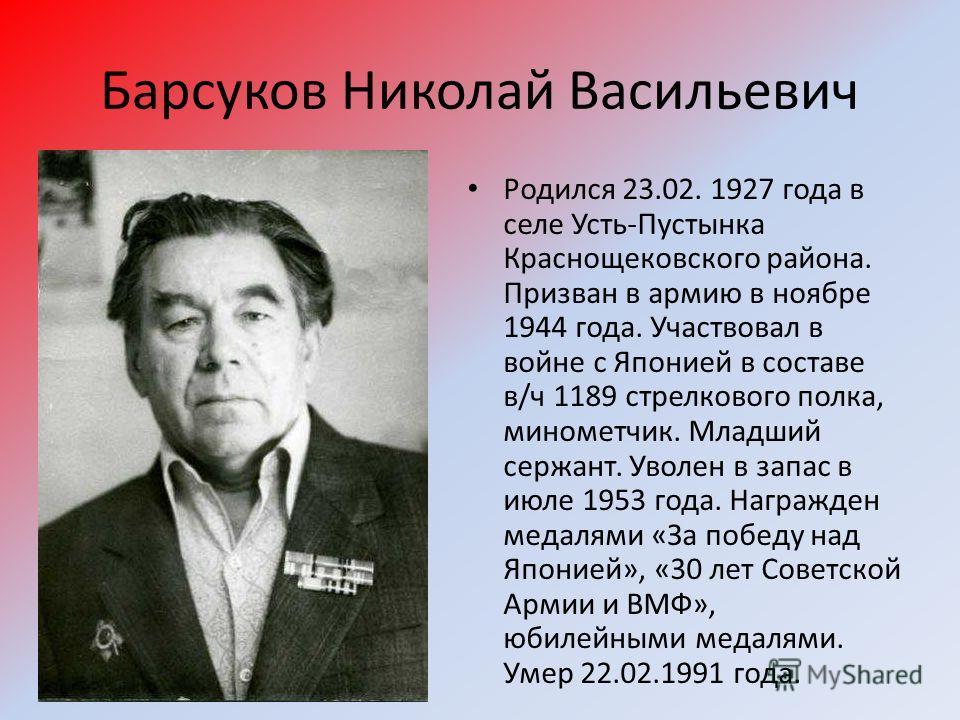 Барсуков Николай Васильевич Родился 23.02. 1927 года в селе Усть-Пустынка Краснощековского района. Призван в армию в ноябре 1944 года. Участвовал в войне с Японией в составе в/ч 1189 стрелкового полка, минометчик. Младший сержант. Уволен в запас в ию