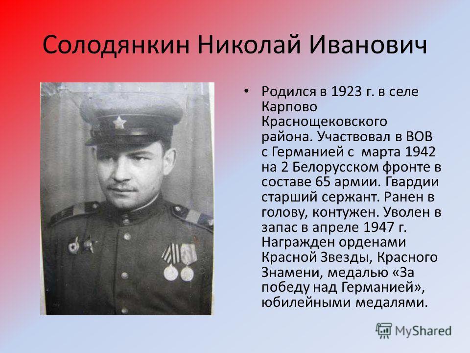 Солодянкин Николай Иванович Родился в 1923 г. в селе Карпово Краснощековского района. Участвовал в ВОВ с Германией с марта 1942 на 2 Белорусском фронте в составе 65 армии. Гвардии старший сержант. Ранен в голову, контужен. Уволен в запас в апреле 194