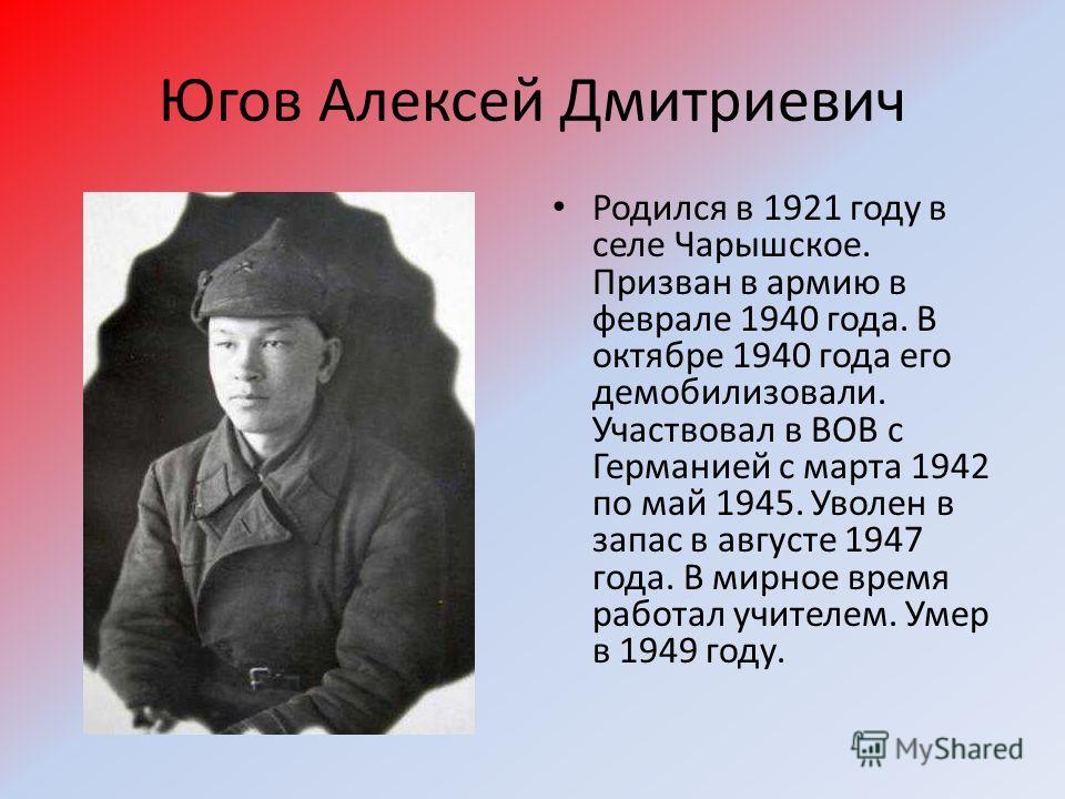 Югов Алексей Дмитриевич Родился в 1921 году в селе Чарышское. Призван в армию в феврале 1940 года. В октябре 1940 года его демобилизовали. Участвовал в ВОВ с Германией с марта 1942 по май 1945. Уволен в запас в августе 1947 года. В мирное время работ