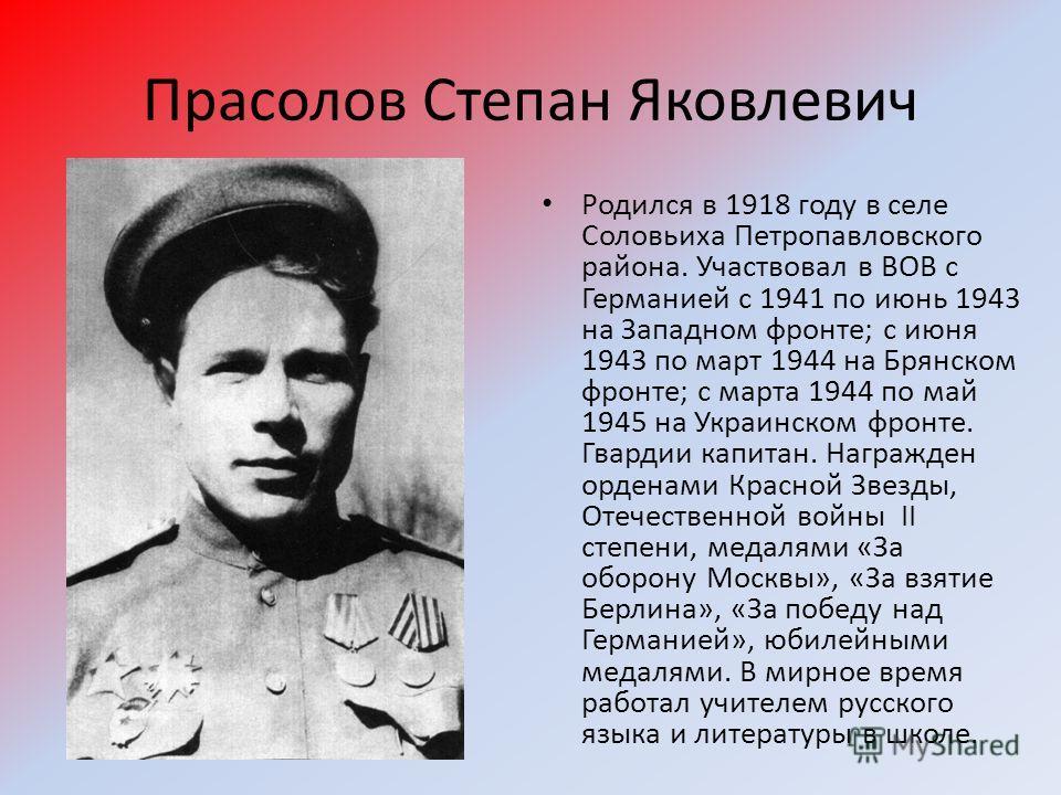 Прасолов Степан Яковлевич Родился в 1918 году в селе Соловьиха Петропавловского района. Участвовал в ВОВ с Германией с 1941 по июнь 1943 на Западном фронте; с июня 1943 по март 1944 на Брянском фронте; с марта 1944 по май 1945 на Украинском фронте. Г