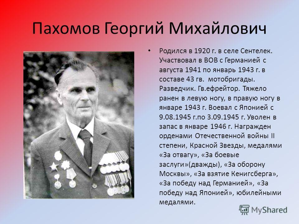 Пахомов Георгий Михайлович Родился в 1920 г. в селе Сентелек. Участвовал в ВОВ с Германией с августа 1941 по январь 1943 г. в составе 43 гв. мотобригады. Разведчик. Гв.ефрейтор. Тяжело ранен в левую ногу, в правую ногу в январе 1943 г. Воевал с Япони