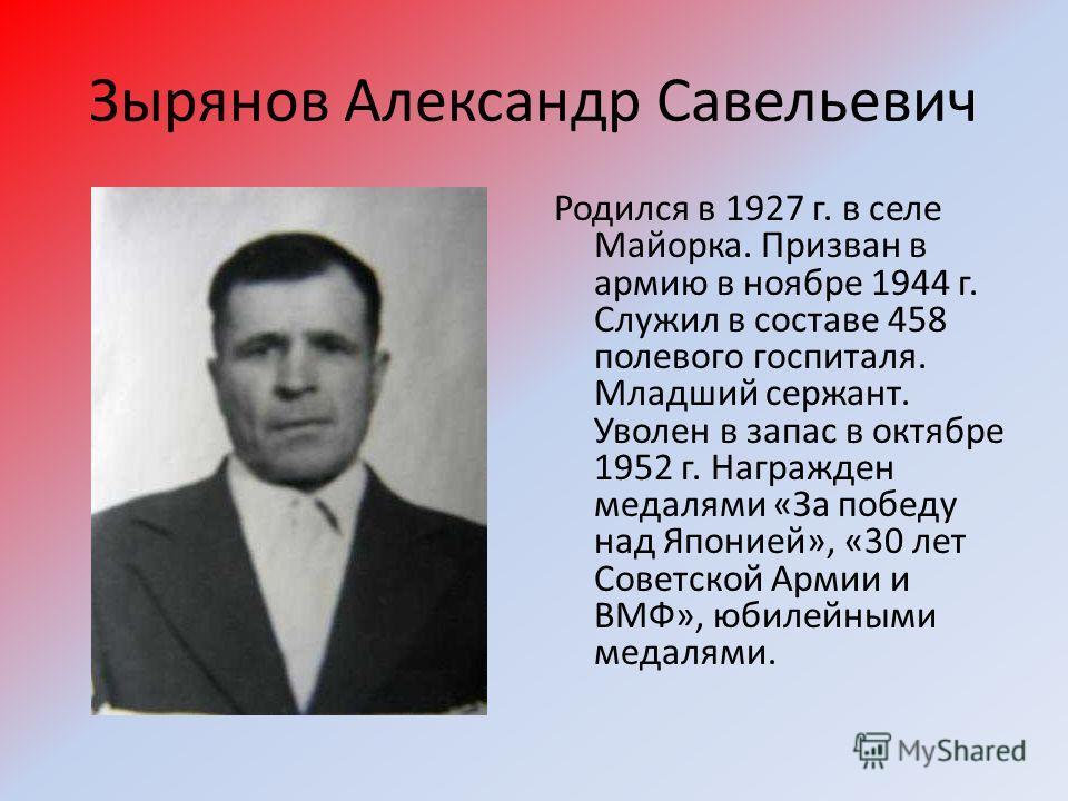 Зырянов Александр Савельевич Родился в 1927 г. в селе Майорка. Призван в армию в ноябре 1944 г. Служил в составе 458 полевого госпиталя. Младший сержант. Уволен в запас в октябре 1952 г. Награжден медалями «За победу над Японией», «30 лет Советской А