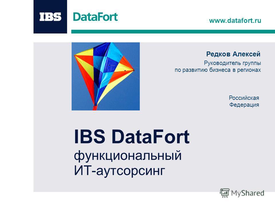 www.datafort.ru IBS DataFort функциональный ИТ-аутсорсинг Редков Алексей Руководитель группы по развитию бизнеса в регионах Российская Федерация