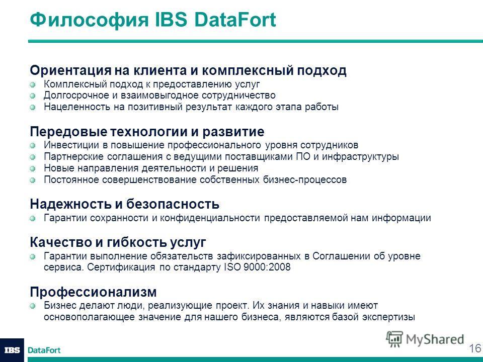 16 Философия IBS DataFort Ориентация на клиента и комплексный подход Комплексный подход к предоставлению услуг Долгосрочное и взаимовыгодное сотрудничество Нацеленность на позитивный результат каждого этапа работы Передовые технологии и развитие Инве