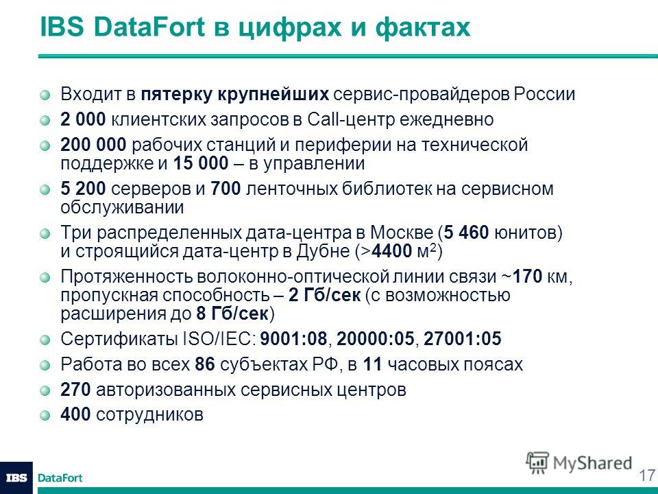 17 IBS DataFort в цифрах и фактах Входит в пятерку крупнейших сервис-провайдеров России 2 000 клиентских запросов в Call-центр ежедневно 200 000 рабочих станций и периферии на технической поддержке и 15 000 – в управлении 5 200 серверов и 700 ленточн