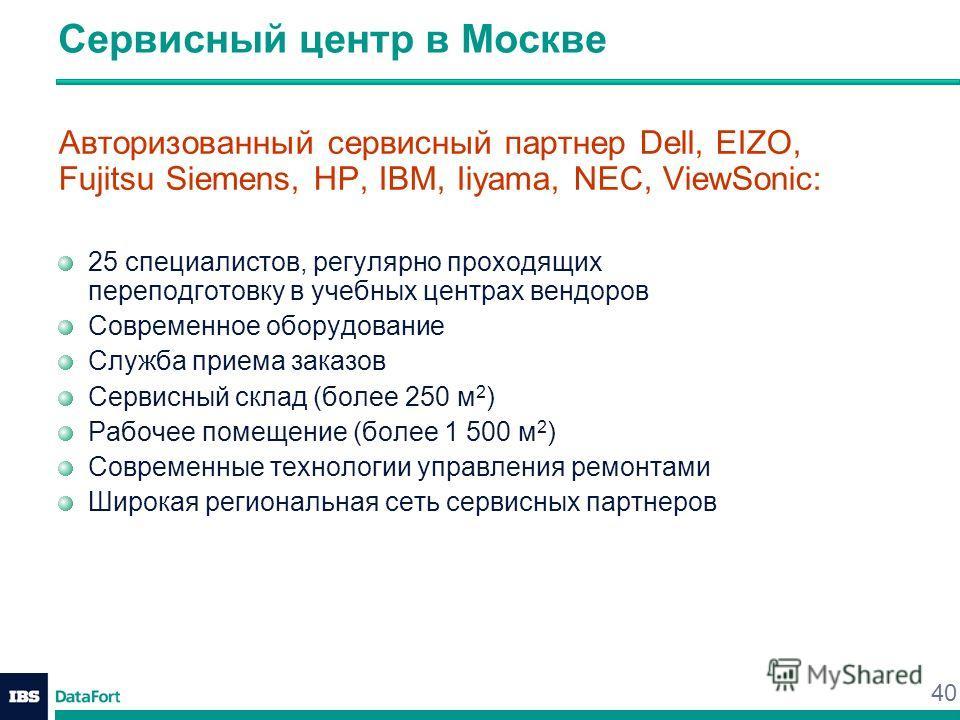 40 Сервисный центр в Москве Авторизованный сервисный партнер Dell, EIZO, Fujitsu Siemens, HP, IBM, Iiyama, NEC, ViewSonic: 25 специалистов, регулярно проходящих переподготовку в учебных центрах вендоров Современное оборудование Служба приема заказов