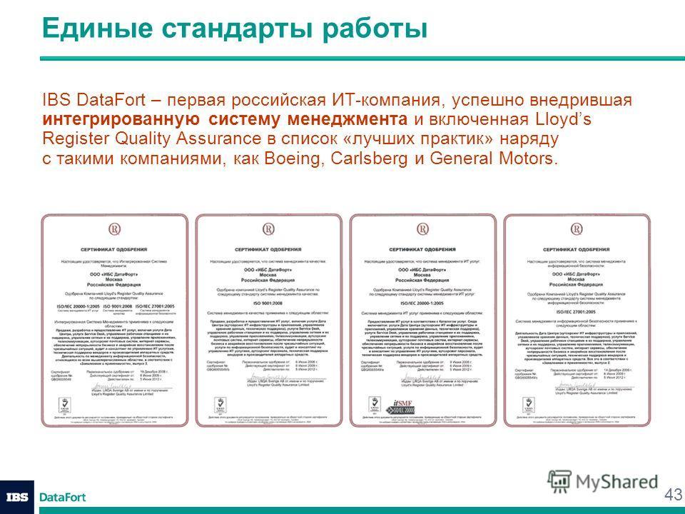 43 Единые стандарты работы IBS DataFort – первая российская ИТ-компания, успешно внедрившая интегрированную систему менеджмента и включенная Lloyds Register Quality Assurance в список «лучших практик» наряду с такими компаниями, как Boeing, Carlsberg