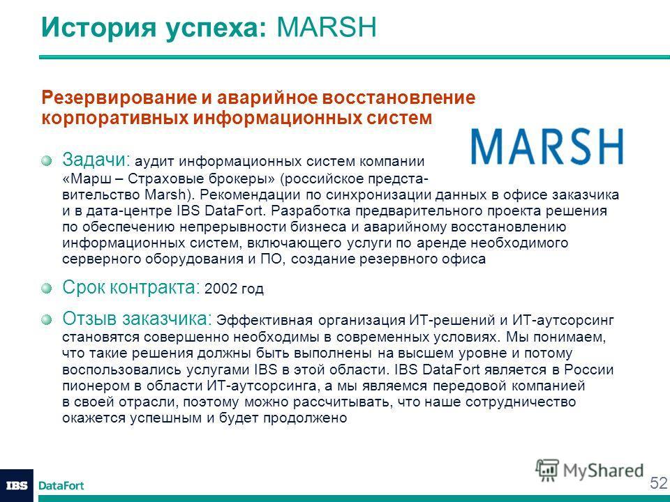 52 История успеха: MARSH Резервирование и аварийное восстановление корпоративных информационных систем Задачи: аудит информационных систем компании «Марш – Страховые брокеры» (российское предста- вительство Marsh). Рекомендации по синхронизации данны
