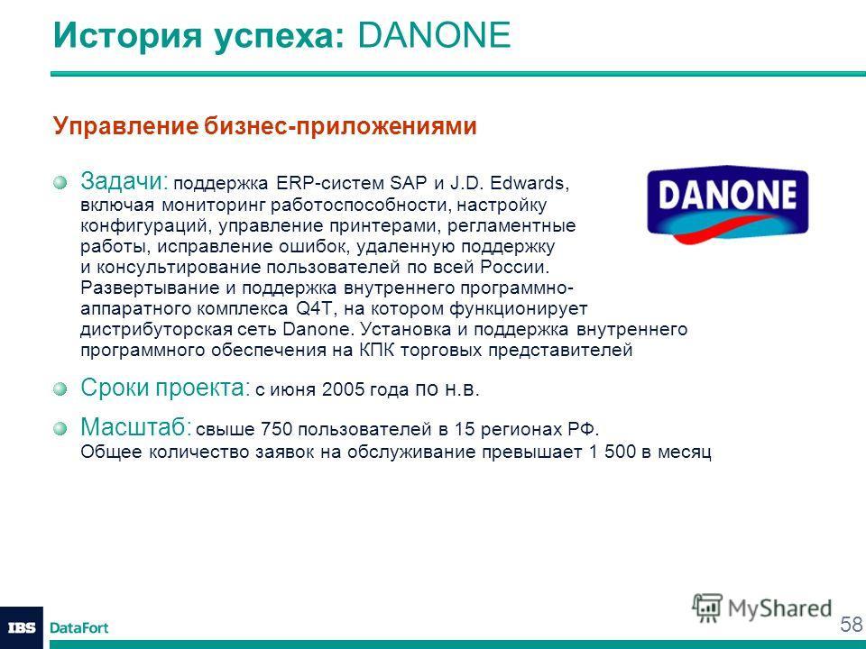 58 История успеха: DANONE Управление бизнес-приложениями Задачи: поддержка ERP-систем SAP и J.D. Edwards, включая мониторинг работоспособности, настройку конфигураций, управление принтерами, регламентные работы, исправление ошибок, удаленную поддержк