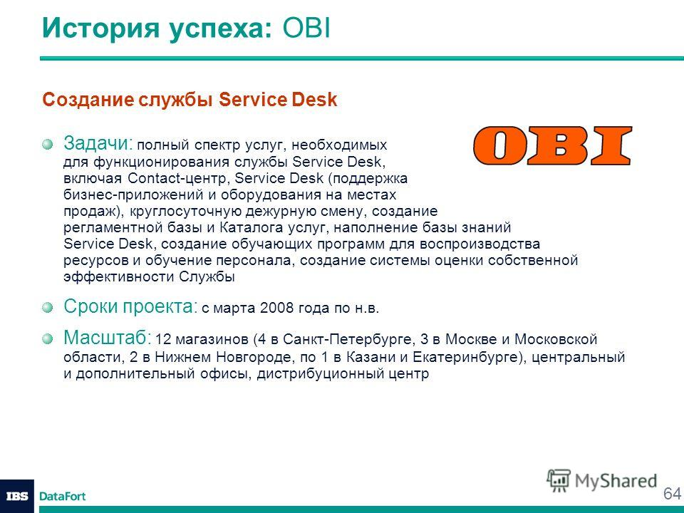 64 История успеха: OBI Создание службы Service Desk Задачи: полный спектр услуг, необходимых для функционирования службы Service Desk, включая Contact-центр, Service Desk (поддержка бизнес-приложений и оборудования на местах продаж), круглосуточную д