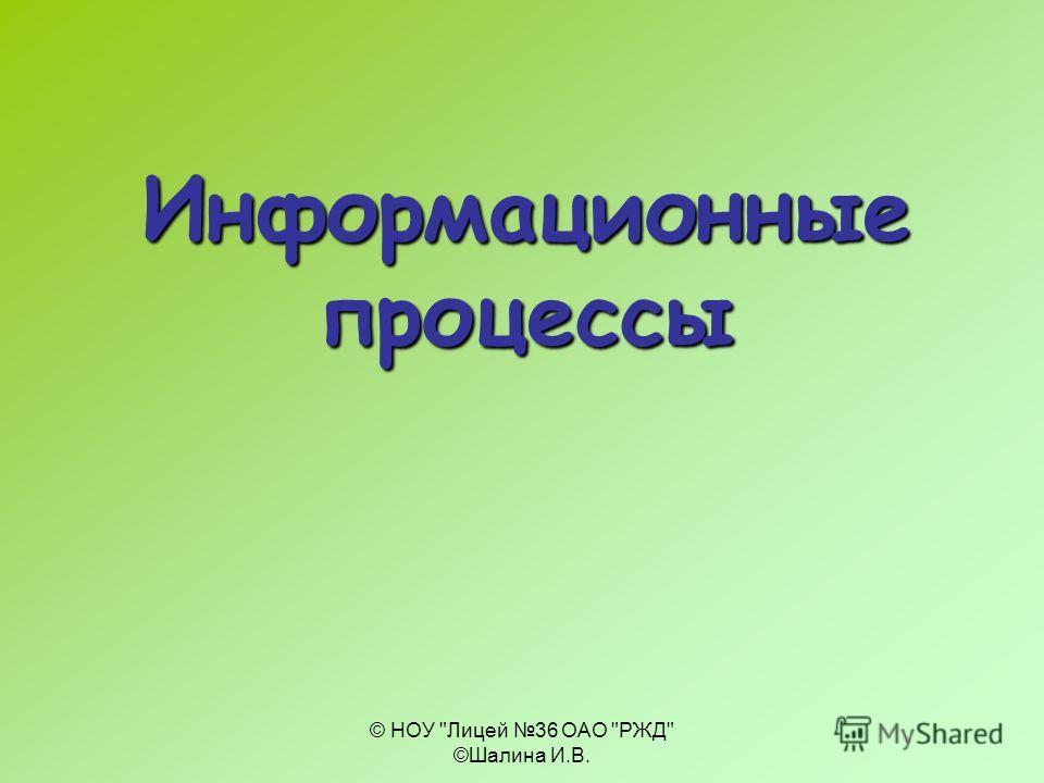 © НОУ Лицей 36 ОАО РЖД ©Шалина И.В. Информационные процессы