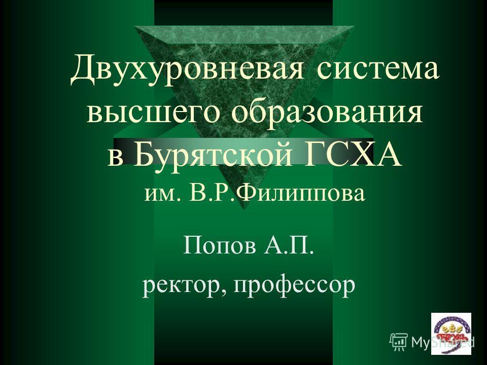 Двухуровневая система высшего образования в Бурятской ГСХА им. В.Р.Филиппова Попов А.П. ректор, профессор