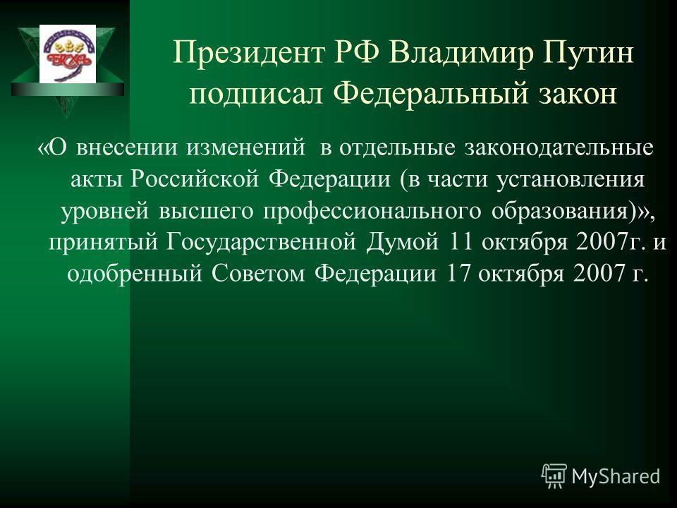 Президент РФ Владимир Путин подписал Федеральный закон «О внесении изменений в отдельные законодательные акты Российской Федерации (в части установления уровней высшего профессионального образования)», принятый Государственной Думой 11 октября 2007г.
