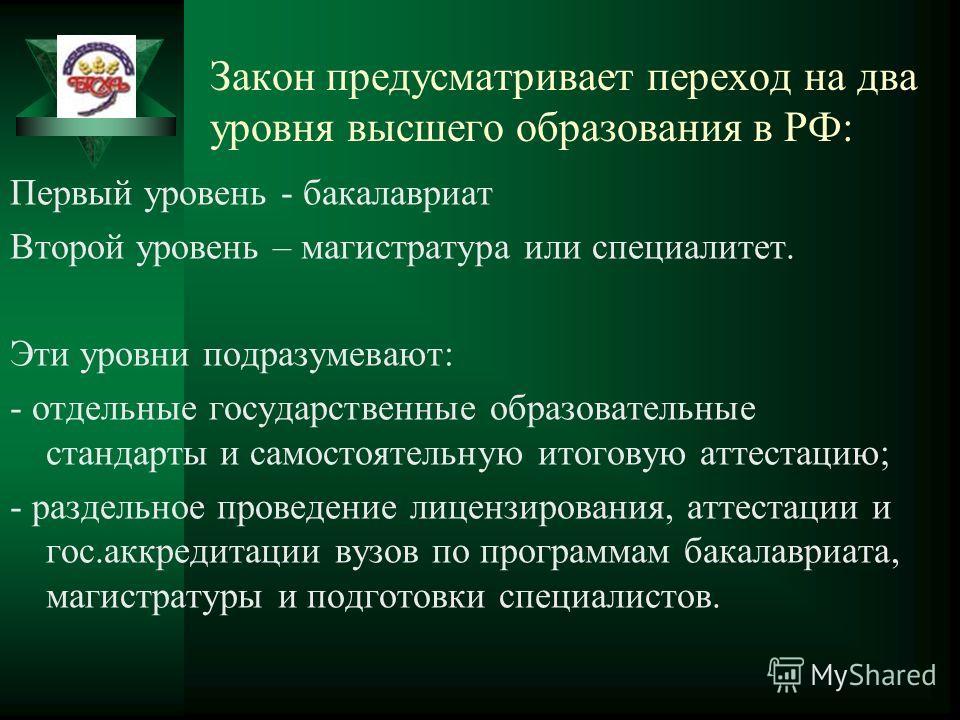 Закон предусматривает переход на два уровня высшего образования в РФ: Первый уровень - бакалавриат Второй уровень – магистратура или специалитет. Эти уровни подразумевают: - отдельные государственные образовательные стандарты и самостоятельную итогов