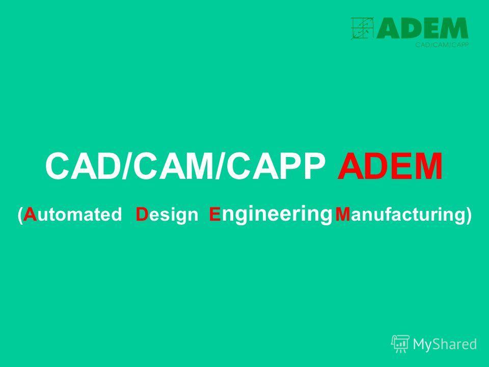 CAD/CAM/CAPP ADEM (AutomatedDesign E ngineering Manufacturing)