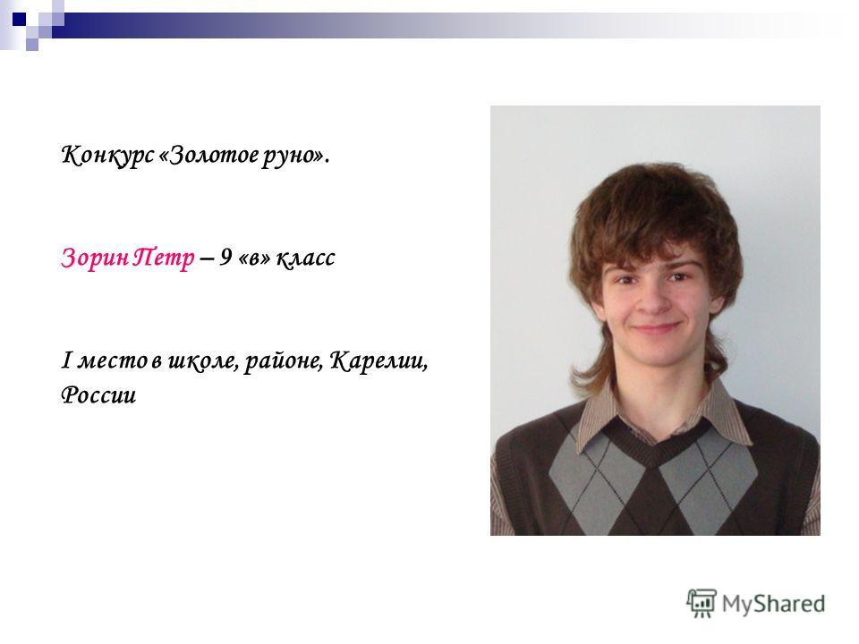 Конкурс «Золотое руно». Зорин Петр – 9 «в» класс I место в школе, районе, Карелии, России