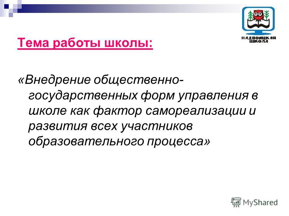 Тема работы школы: «Внедрение общественно- государственных форм управления в школе как фактор самореализации и развития всех участников образовательного процесса»