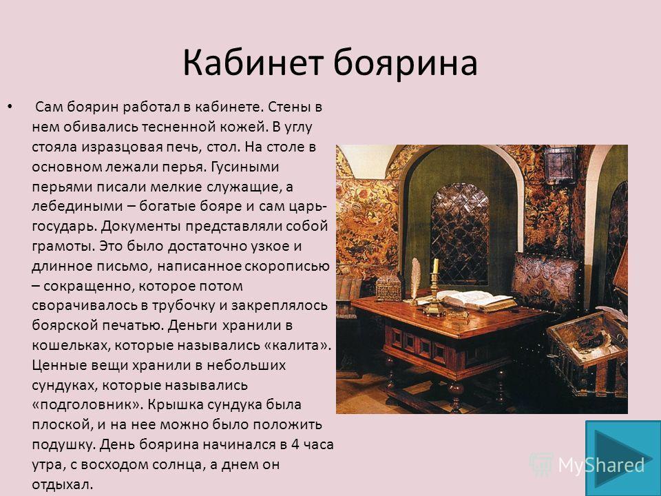 Кабинет боярина Сам боярин работал в кабинете. Стены в нем обивались тесненной кожей. В углу стояла изразцовая печь, стол. На столе в основном лежали перья. Гусиными перьями писали мелкие служащие, а лебедиными – богатые бояре и сам царь- государь. Д