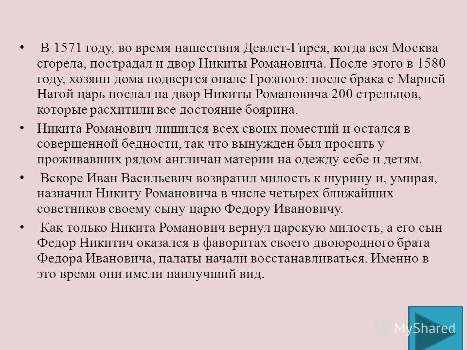 В 1571 году, во время нашествия Девлет-Гирея, когда вся Москва сгорела, пострадал и двор Никиты Романовича. После этого в 1580 году, хозяин дома подвергся опале Грозного: после брака с Марией Нагой царь послал на двор Никиты Романовича 200 стрельцов,