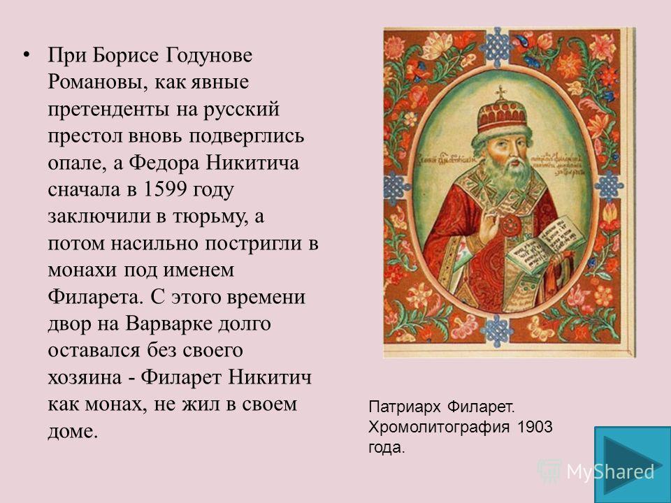 При Борисе Годунове Романовы, как явные претенденты на русский престол вновь подверглись опале, а Федора Никитича сначала в 1599 году заключили в тюрьму, а потом насильно постригли в монахи под именем Филарета. С этого времени двор на Варварке долго