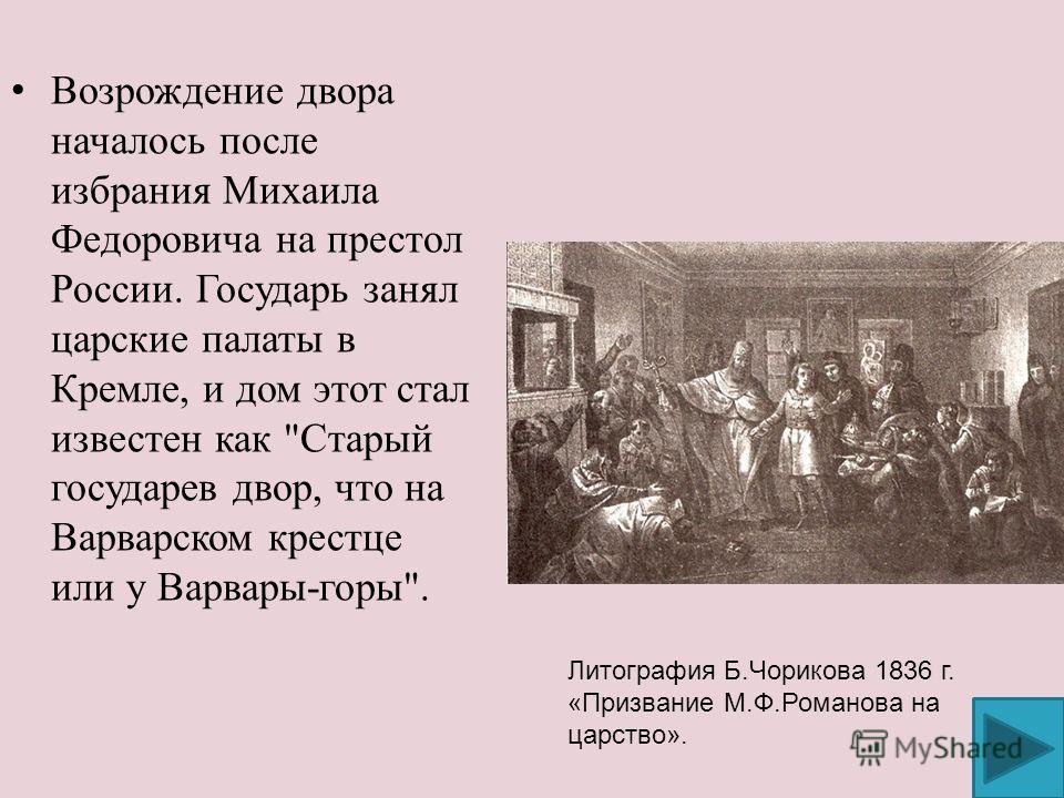 Возрождение двора началось после избрания Михаила Федоровича на престол России. Государь занял царские палаты в Кремле, и дом этот стал известен как
