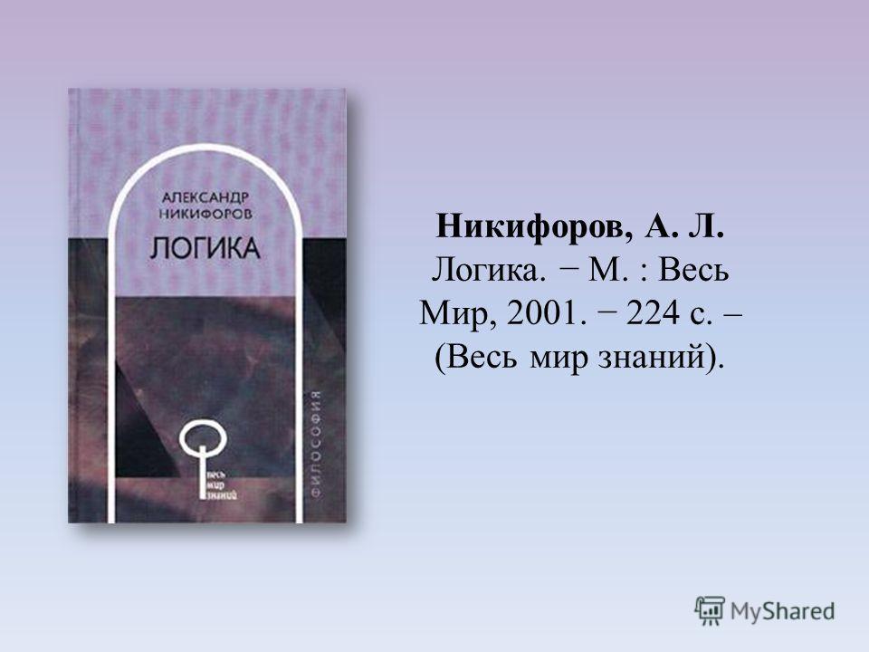 Никифоров, А. Л. Логика. М. : Весь Мир, 2001. 224 с. – (Весь мир знаний).
