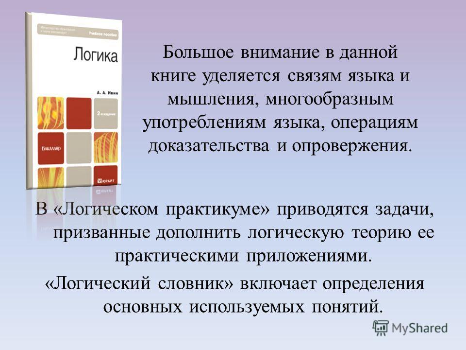 В «Логическом практикуме» приводятся задачи, призванные дополнить логическую теорию ее практическими приложениями. «Логический словник» включает определения основных используемых понятий. Большое внимание в данной книге уделяется связям языка и мышле