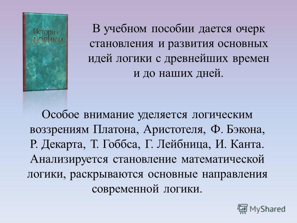 Особое внимание уделяется логическим воззрениям Платона, Аристотеля, Ф. Бэкона, Р. Декарта, Т. Гоббса, Г. Лейбница, И. Канта. Анализируется становление математической логики, раскрываются основные направления современной логики. В учебном пособии дае