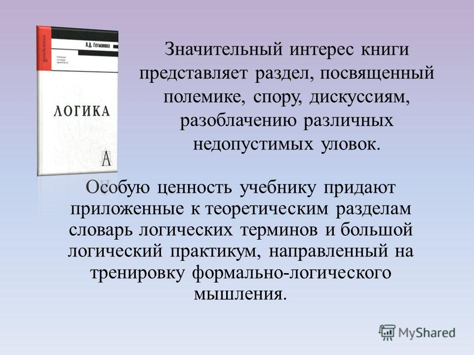 Особую ценность учебнику придают приложенные к теоретическим разделам словарь логических терминов и большой логический практикум, направленный на тренировку формально-логического мышления. Значительный интерес книги представляет раздел, посвященный п
