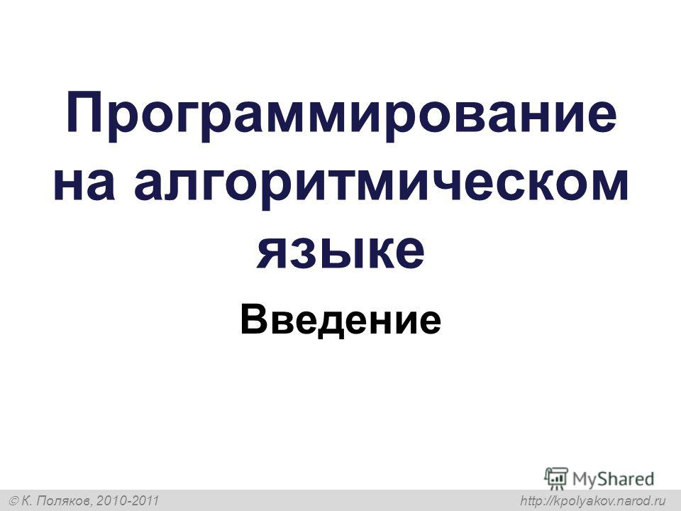 К. Поляков, 2010-2011 http://kpolyakov.narod.ru Программирование на алгоритмическом языке Введение