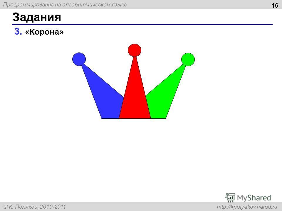 Программирование на алгоритмическом языке К. Поляков, 2010-2011 http://kpolyakov.narod.ru 3. «Корона» Задания 16
