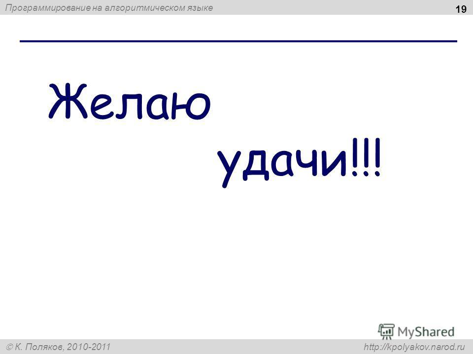 Программирование на алгоритмическом языке К. Поляков, 2010-2011 http://kpolyakov.narod.ru 19 Желаю удачи!!!