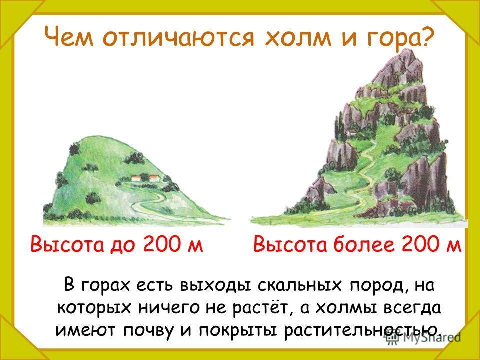 Чем отличаются холм и гора? В горах есть выходы скальных пород, на которых ничего не растёт, а холмы всегда имеют почву и покрыты растительностью. Высота до 200 мВысота более 200 м