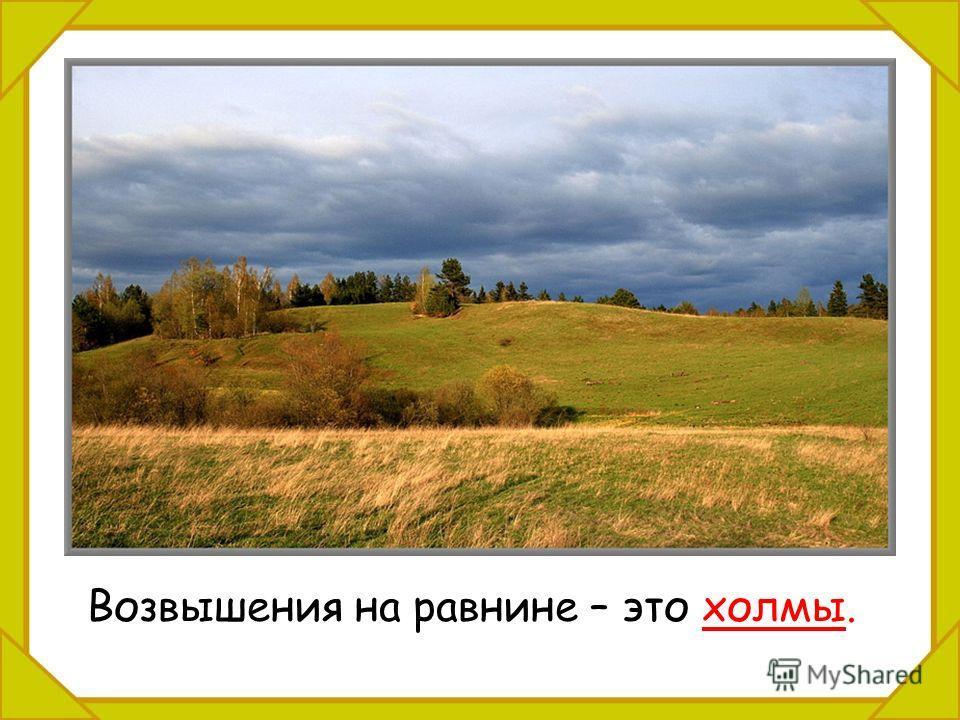 Возвышения на равнине – это холмы.